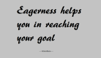 Eagerness helps you in reaching your goal