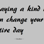 A Kind word said can change your entire day