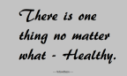 There is one thing no matter what – Healthy.