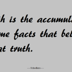 Truth is the accumulation of some facts.